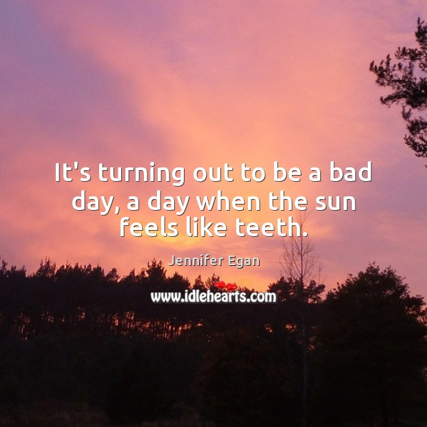 It's turning out to be a bad day, a day when the sun feels like teeth. Jennifer Egan Picture Quote