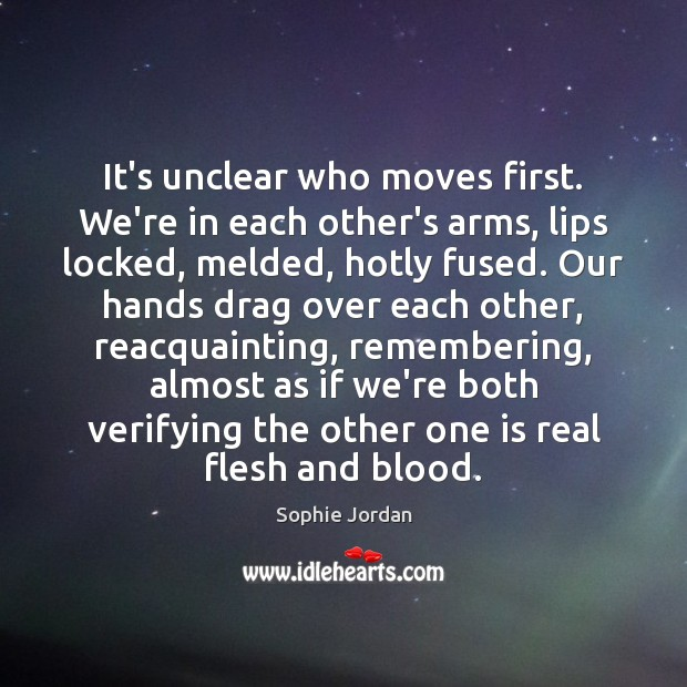 It's unclear who moves first. We're in each other's arms, lips locked, Sophie Jordan Picture Quote