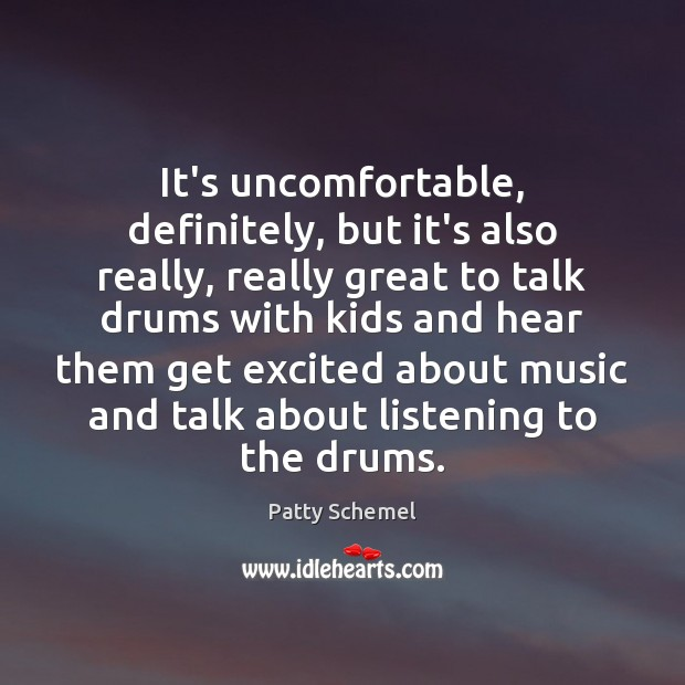 It's uncomfortable, definitely, but it's also really, really great to talk drums Patty Schemel Picture Quote