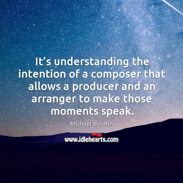 It's understanding the intention of a composer that allows a producer and an arranger to make those moments speak. Michael Bolotin Picture Quote