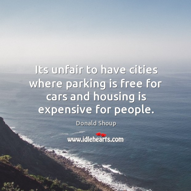 Its unfair to have cities where parking is free for cars and Donald Shoup Picture Quote
