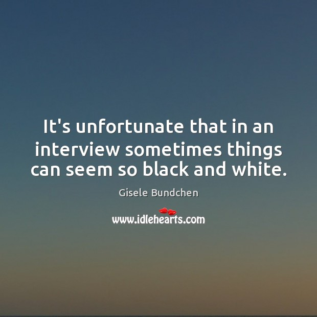 It's unfortunate that in an interview sometimes things can seem so black and white. Image