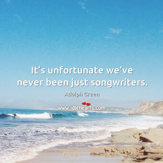 Image, It's unfortunate we've never been just songwriters.