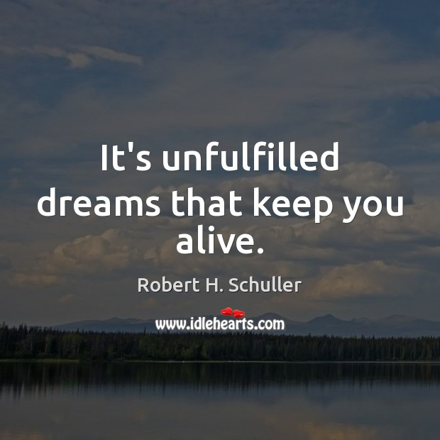 It's unfulfilled dreams that keep you alive. Robert H. Schuller Picture Quote
