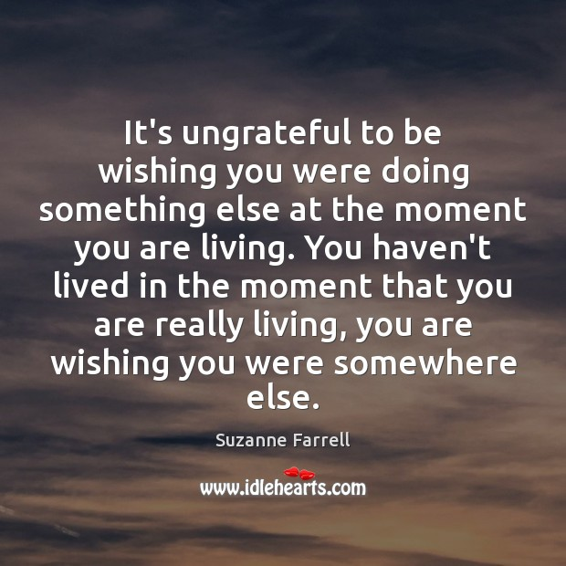 It's ungrateful to be wishing you were doing something else at the Suzanne Farrell Picture Quote