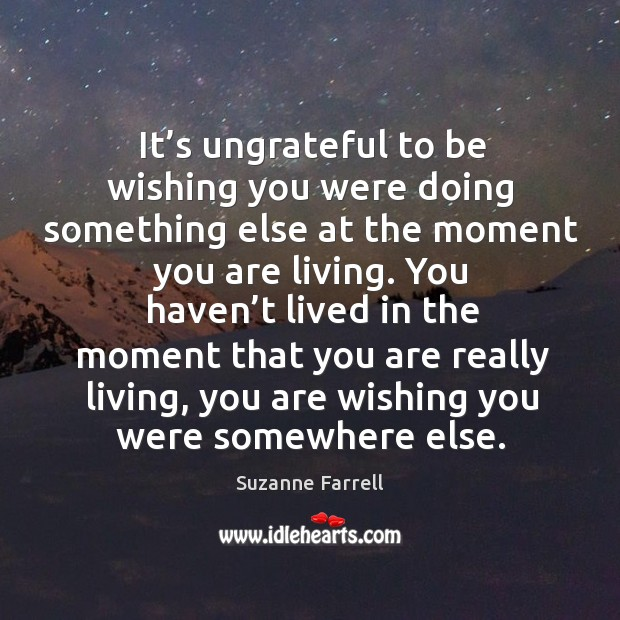 It's ungrateful to be wishing you were doing something else at the moment you are living. Suzanne Farrell Picture Quote