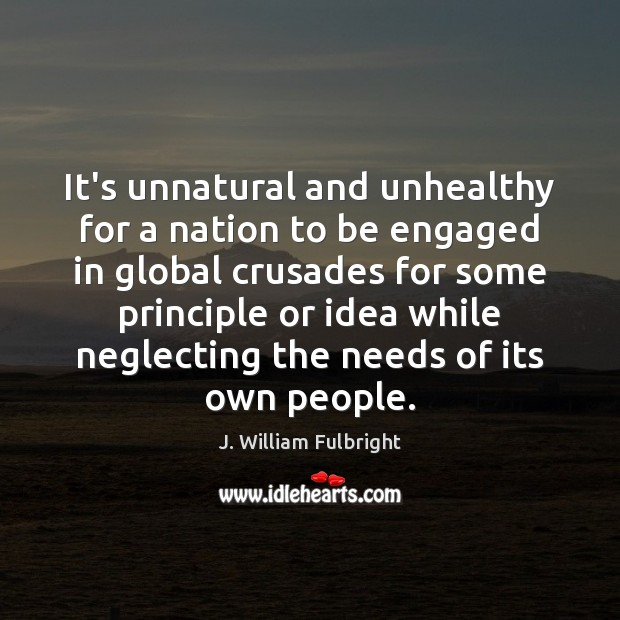 It's unnatural and unhealthy for a nation to be engaged in global J. William Fulbright Picture Quote