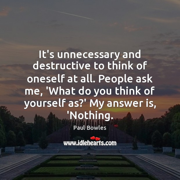 It's unnecessary and destructive to think of oneself at all. People ask Image