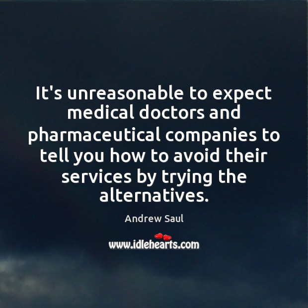 It's unreasonable to expect medical doctors and pharmaceutical companies to tell you Image
