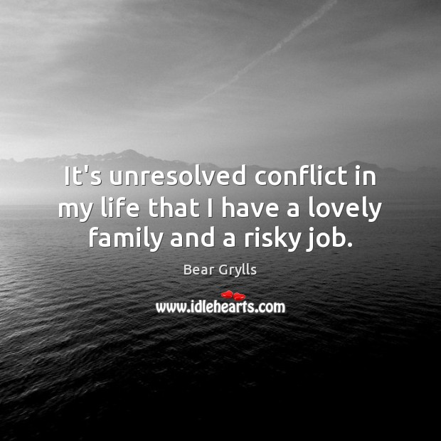 It's unresolved conflict in my life that I have a lovely family and a risky job. Bear Grylls Picture Quote