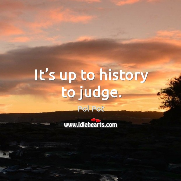 It's up to history to judge. Pol Pot Picture Quote
