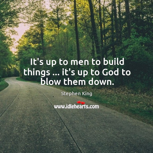 Image, It's up to men to build things … it's up to God to blow them down.