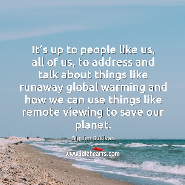 It's up to people like us, all of us, to address and talk about things like runaway global Big Jim Sullivan Picture Quote