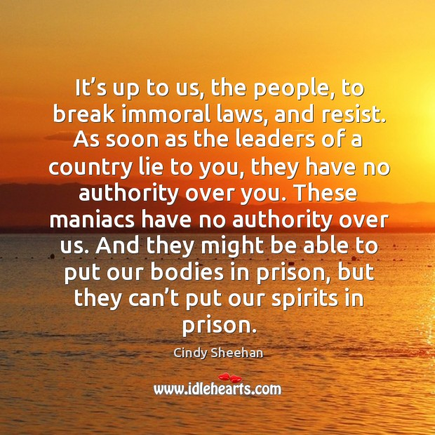 It's up to us, the people, to break immoral laws, and resist. Cindy Sheehan Picture Quote
