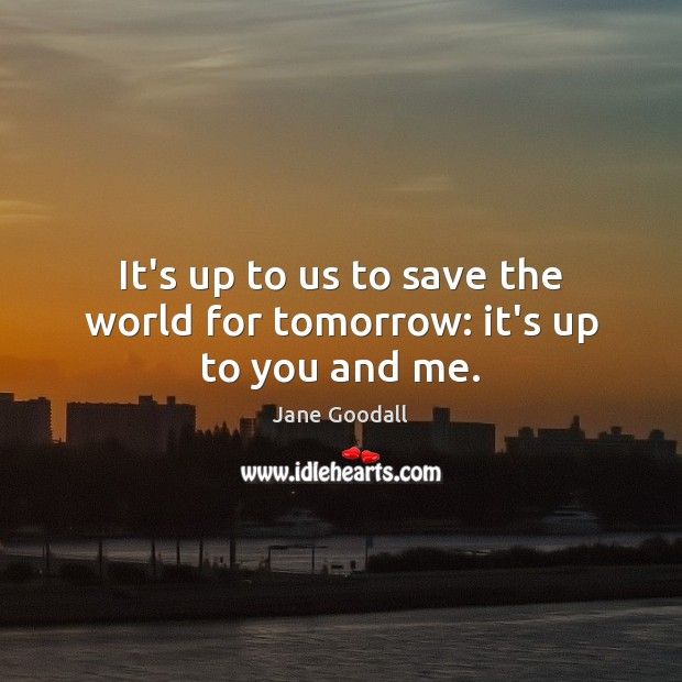 It's up to us to save the world for tomorrow: it's up to you and me. Image