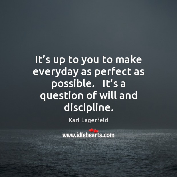 It's up to you to make everyday as perfect as possible. Karl Lagerfeld Picture Quote