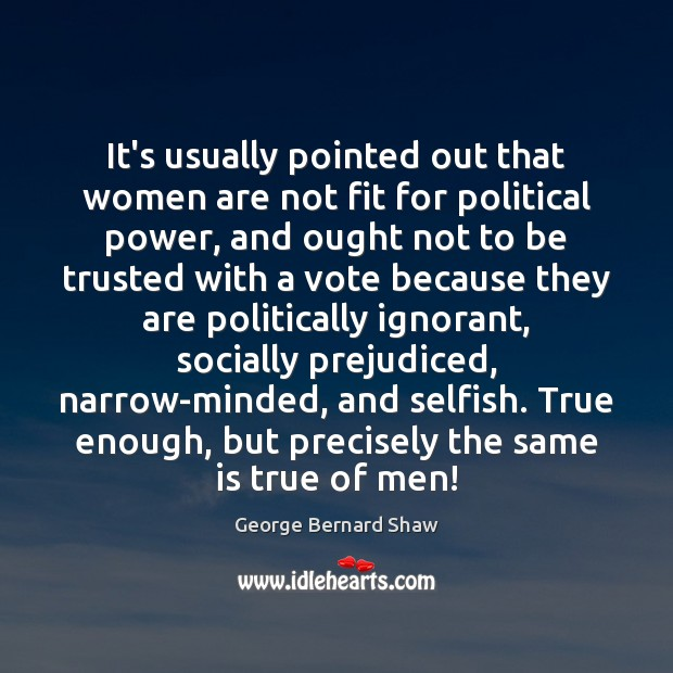 Image, Because, Enough, Fit, Ignorant, Men, Men Women, Minded, Narrow, Narrow-minded, Ought, Out, Pointed, Political, Political Power, Politically, Power, Precisely, Prejudiced, Same, Selfish, Socially, True, True Enough, Trusted, Usually, Vote, Voting, With, Women, Women Are, Women's Rights