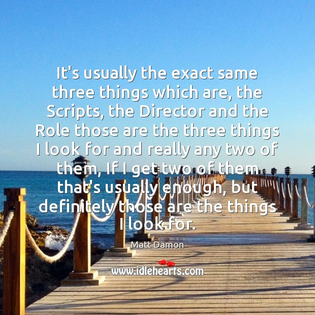 It's usually the exact same three things which are, the Scripts, the Matt Damon Picture Quote