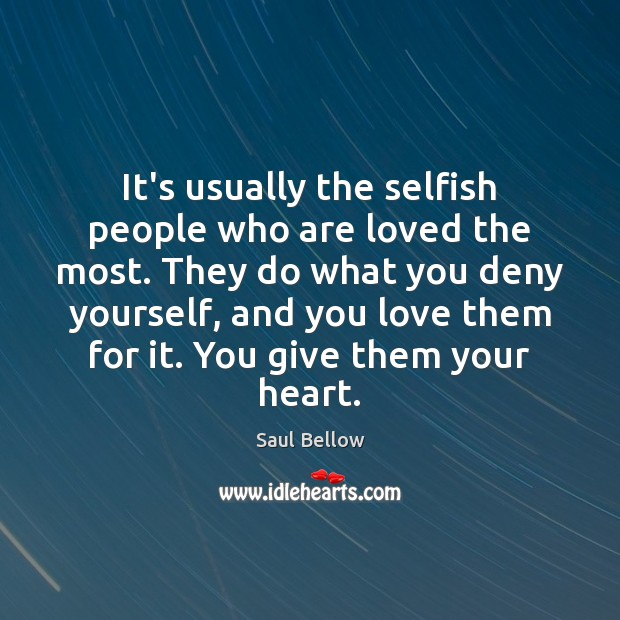 It's usually the selfish people who are loved the most. They do Image