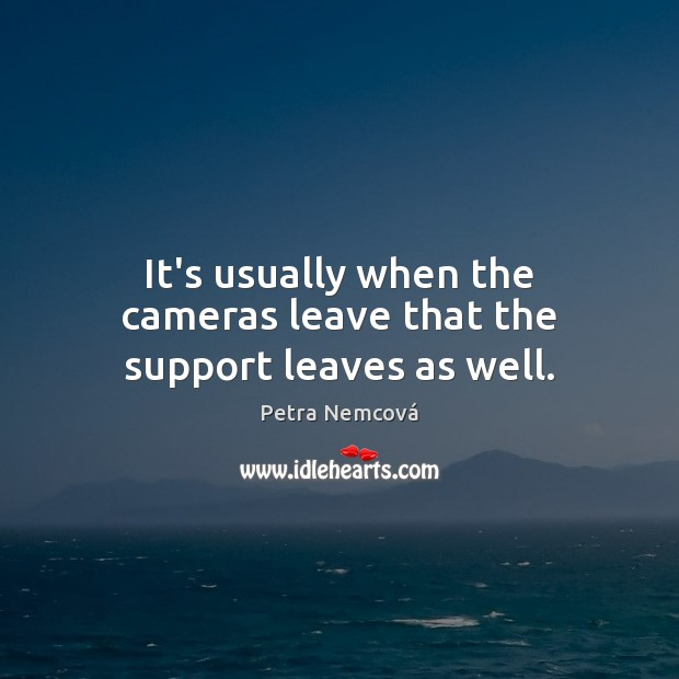 It's usually when the cameras leave that the support leaves as well. Image
