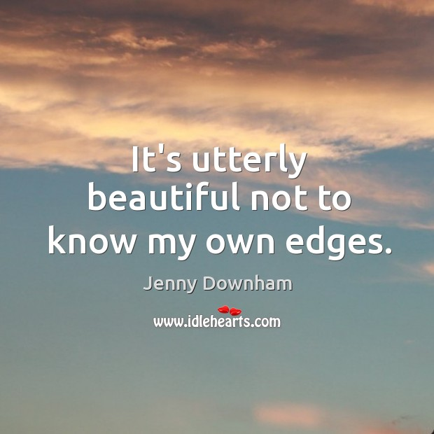 It's utterly beautiful not to know my own edges. Jenny Downham Picture Quote
