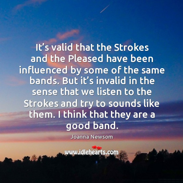 It's valid that the strokes and the pleased have been influenced by some of the same bands. Image