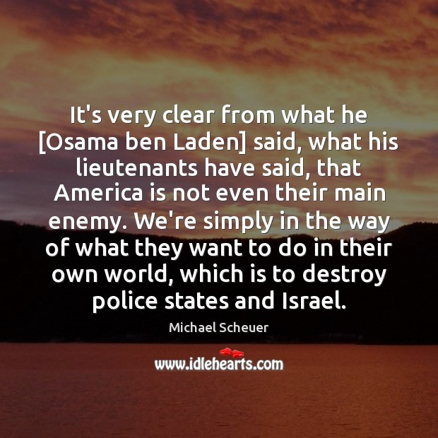It's very clear from what he [Osama ben Laden] said, what his Michael Scheuer Picture Quote