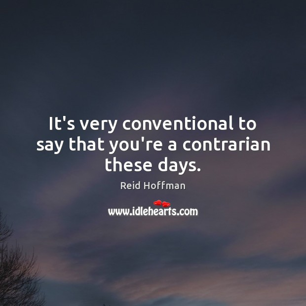 It's very conventional to say that you're a contrarian these days. Reid Hoffman Picture Quote