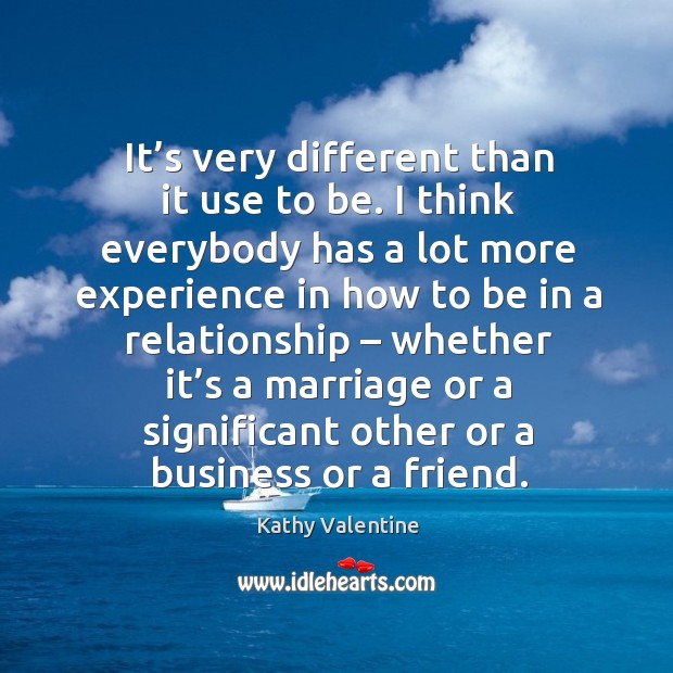 It's very different than it use to be. I think everybody has a lot more experience Kathy Valentine Picture Quote