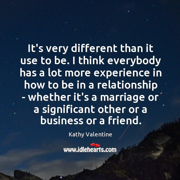 It's very different than it use to be. I think everybody has Kathy Valentine Picture Quote
