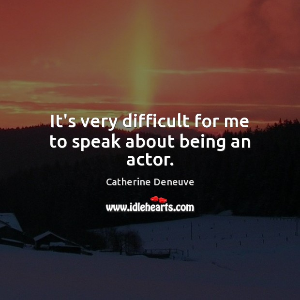 It's very difficult for me to speak about being an actor. Catherine Deneuve Picture Quote