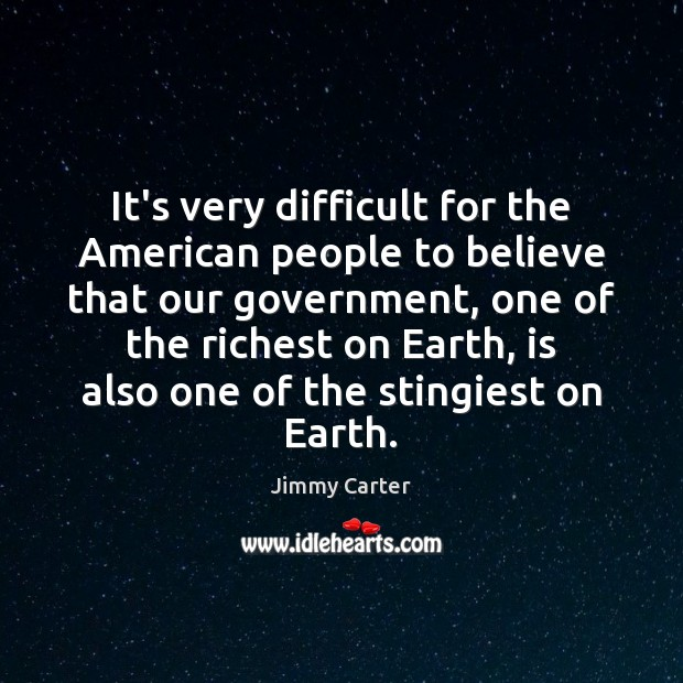 It's very difficult for the American people to believe that our government, Jimmy Carter Picture Quote