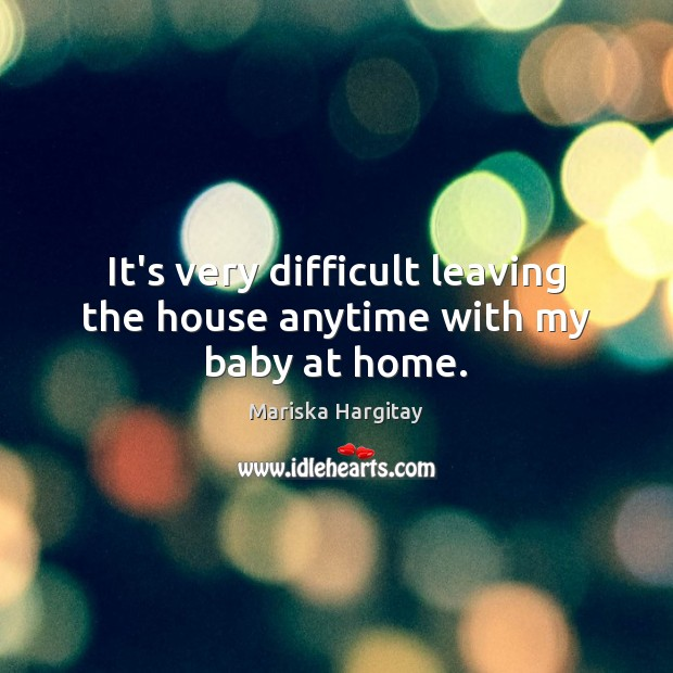 It's very difficult leaving the house anytime with my baby at home. Mariska Hargitay Picture Quote