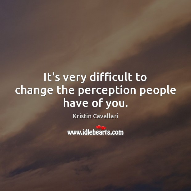 It's very difficult to change the perception people have of you. Image