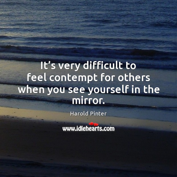 It's very difficult to feel contempt for others when you see yourself in the mirror. Image