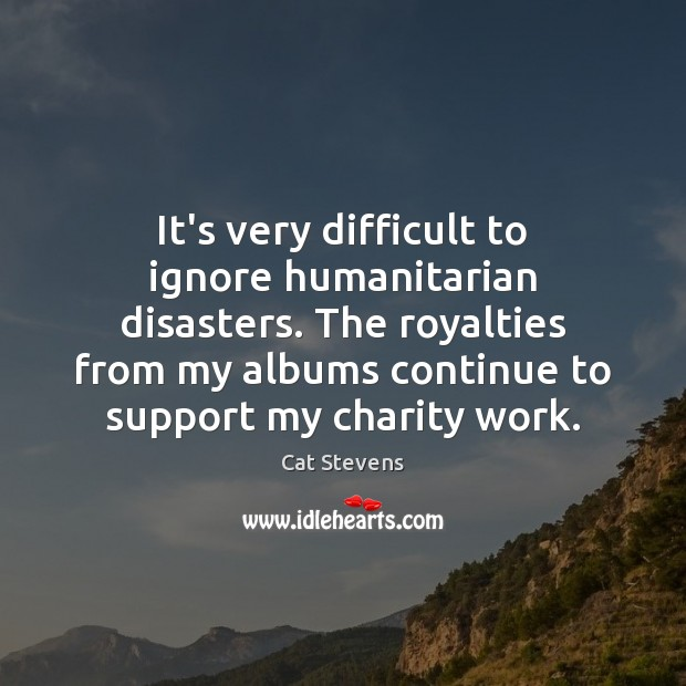 Cat Stevens Picture Quote image saying: It's very difficult to ignore humanitarian disasters. The royalties from my albums