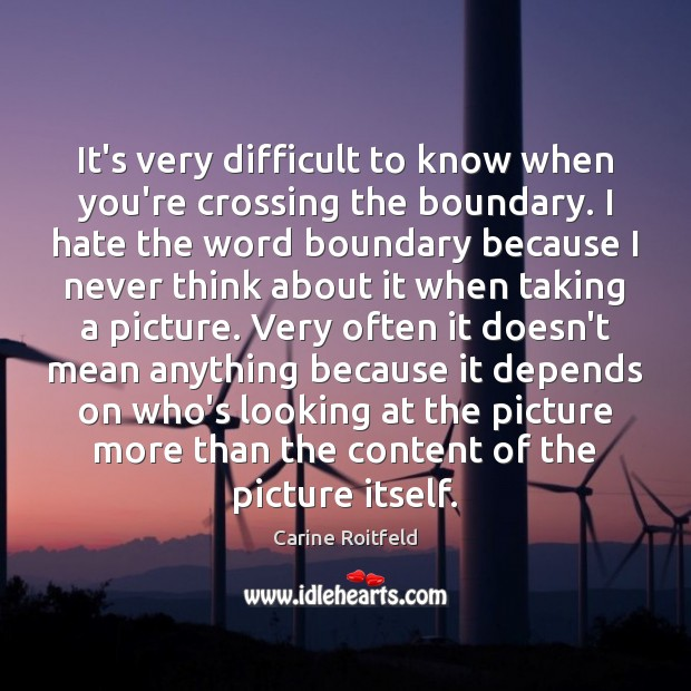It's very difficult to know when you're crossing the boundary. I hate Carine Roitfeld Picture Quote