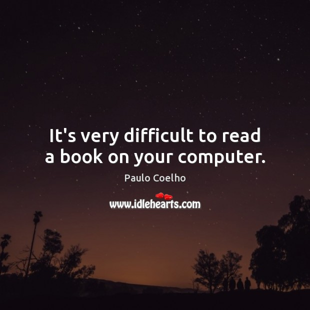 It's very difficult to read a book on your computer. Computers Quotes Image