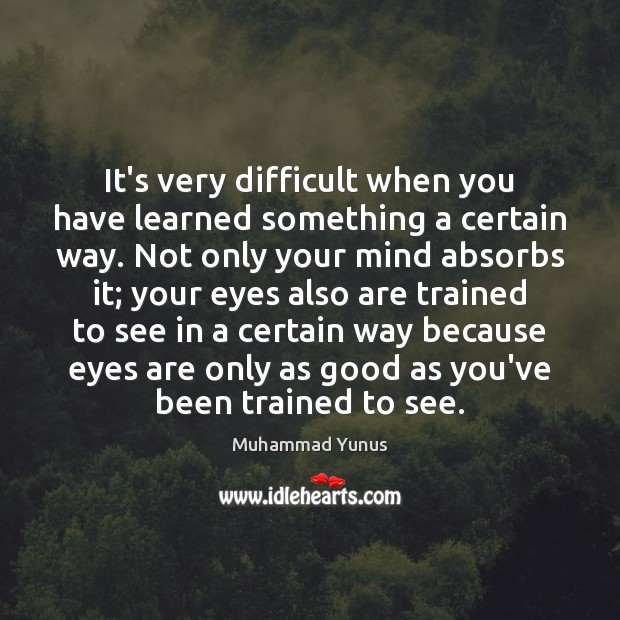 It's very difficult when you have learned something a certain way. Not Muhammad Yunus Picture Quote