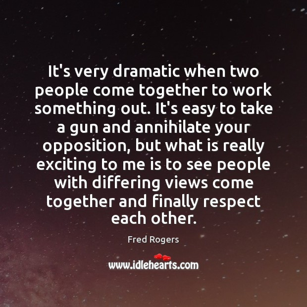 It's very dramatic when two people come together to work something out. Fred Rogers Picture Quote