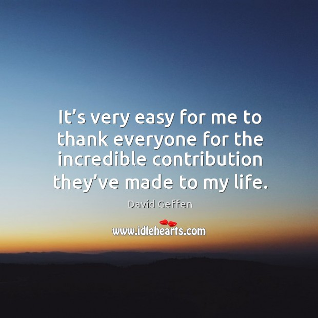 It's very easy for me to thank everyone for the incredible contribution they've made to my life. David Geffen Picture Quote