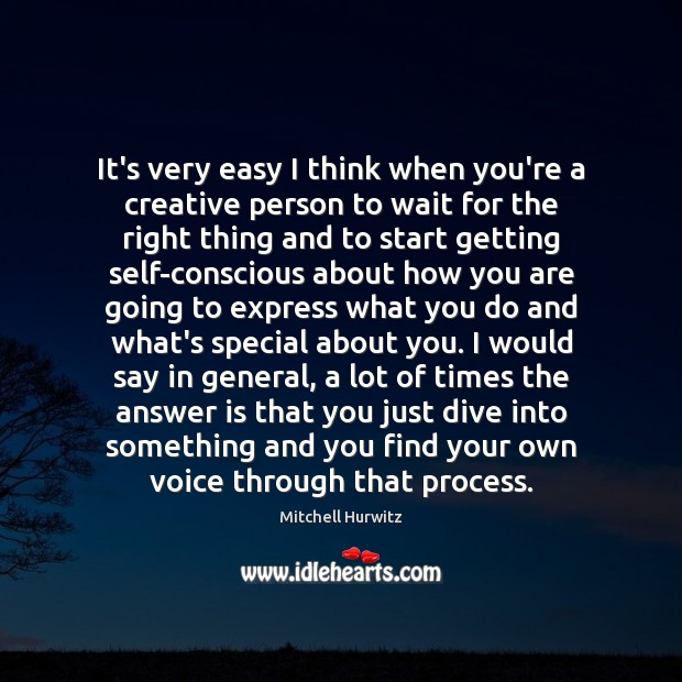 It's very easy I think when you're a creative person to wait Mitchell Hurwitz Picture Quote