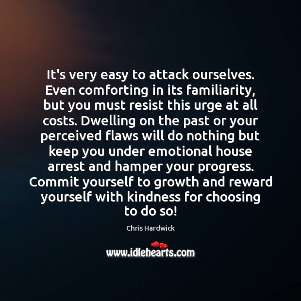 It's very easy to attack ourselves. Even comforting in its familiarity, but Chris Hardwick Picture Quote