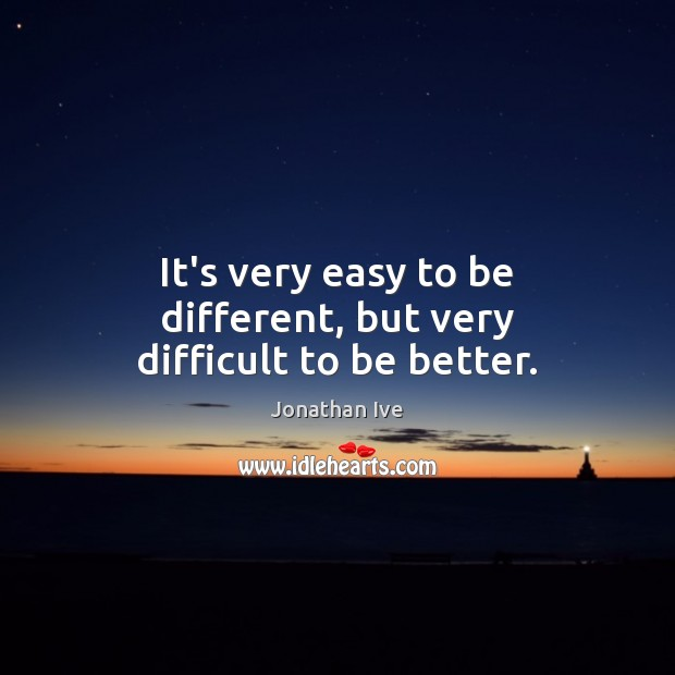 It's very easy to be different, but very difficult to be better. Image
