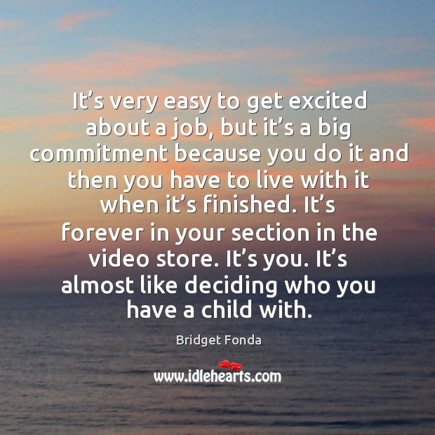 Image, It's very easy to get excited about a job, but it's a big commitment because you do