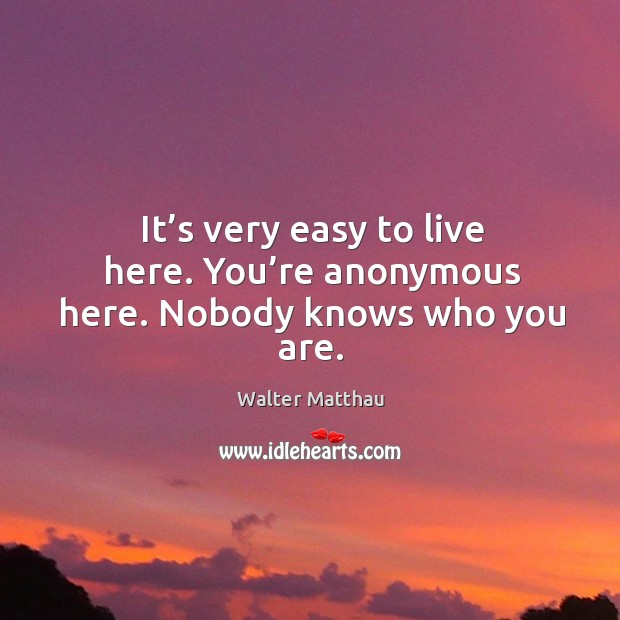 It's very easy to live here. You're anonymous here. Nobody knows who you are. Image