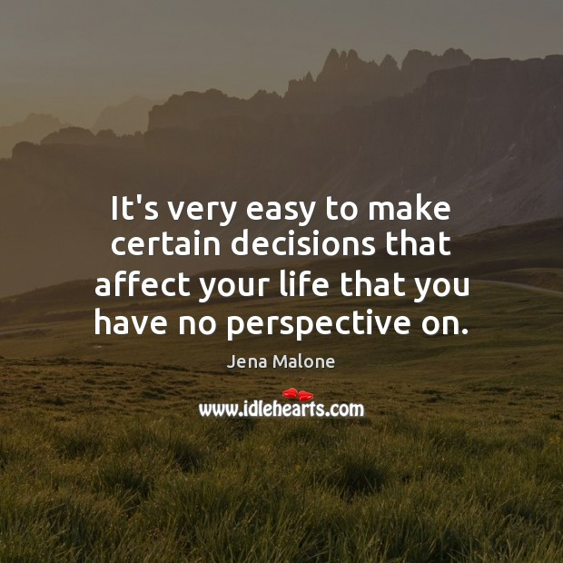 It's very easy to make certain decisions that affect your life that Jena Malone Picture Quote