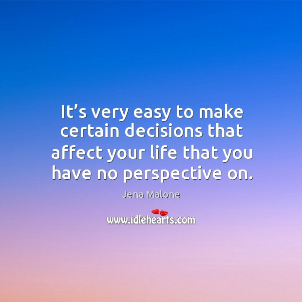 It's very easy to make certain decisions that affect your life that you have no perspective on. Jena Malone Picture Quote