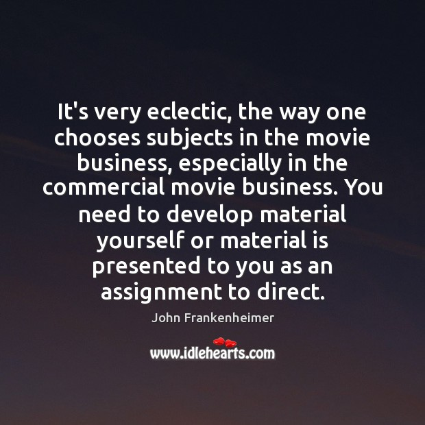 It's very eclectic, the way one chooses subjects in the movie business, Image
