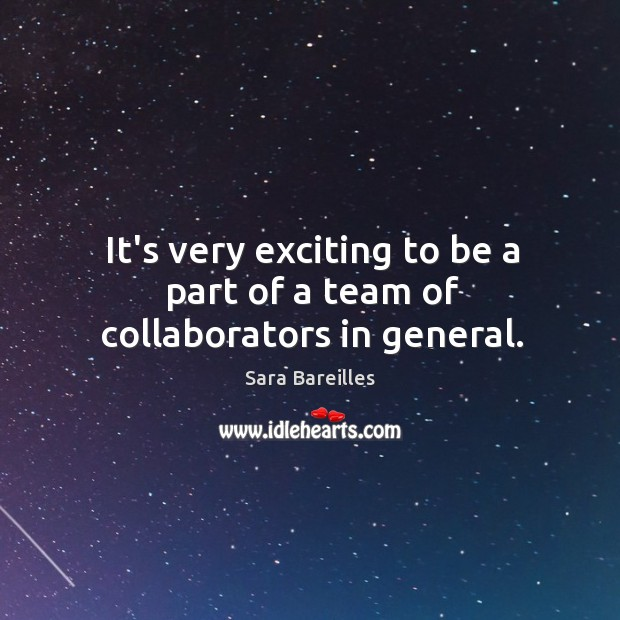 It's very exciting to be a part of a team of collaborators in general. Sara Bareilles Picture Quote
